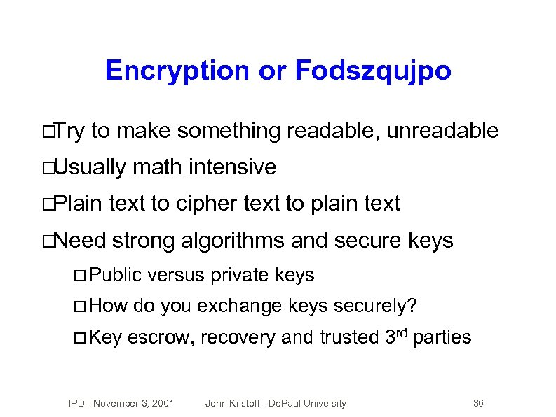 Encryption or Fodszqujpo Try to make something readable, unreadable Usually math intensive Plain text