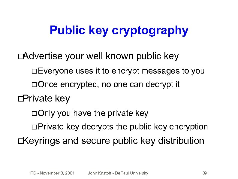 Public key cryptography Advertise your well known public key Everyone Once Private Only uses