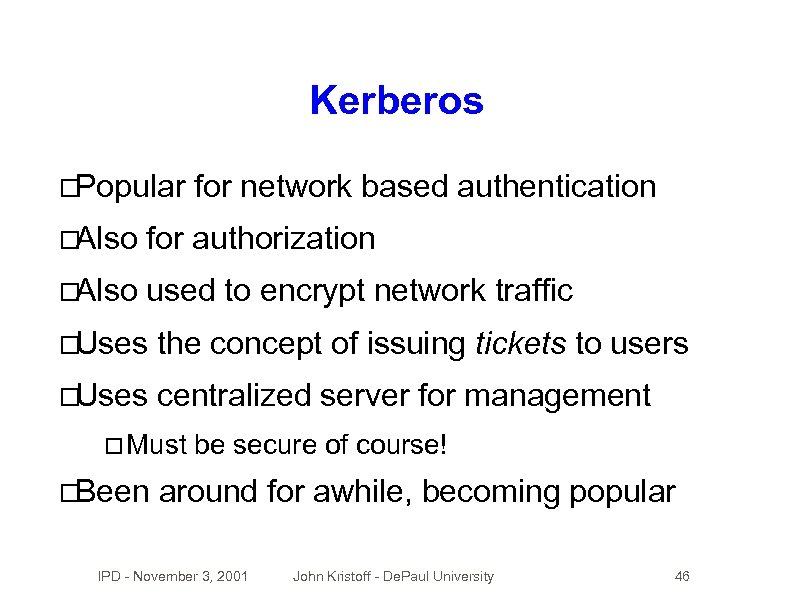 Kerberos Popular for network based authentication Also for authorization Also used to encrypt network