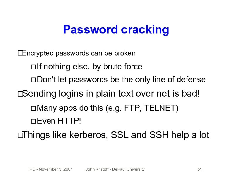 Password cracking Encrypted passwords can be broken If nothing else, by brute force Don't