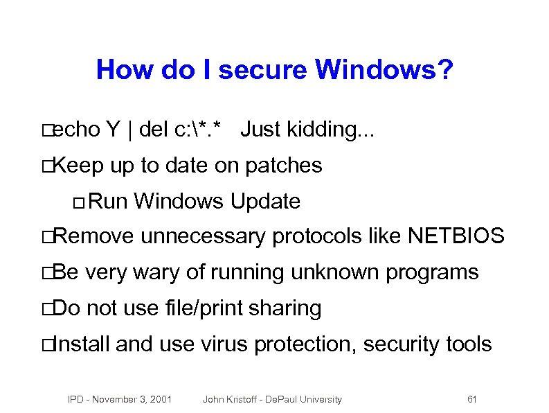 How do I secure Windows? echo Y | del c: *. * Just kidding.