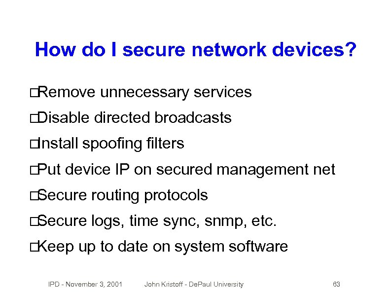 How do I secure network devices? Remove Disable Install Put unnecessary services directed broadcasts
