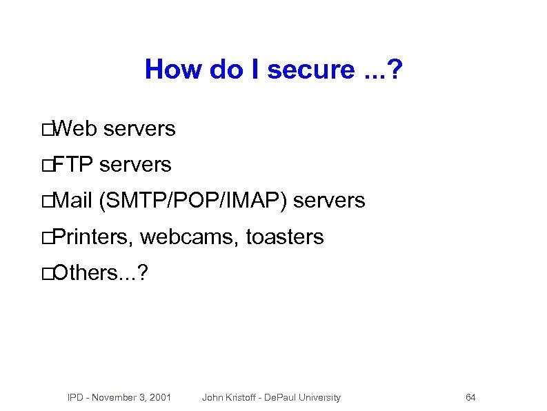 How do I secure. . . ? Web servers FTP servers Mail (SMTP/POP/IMAP) servers
