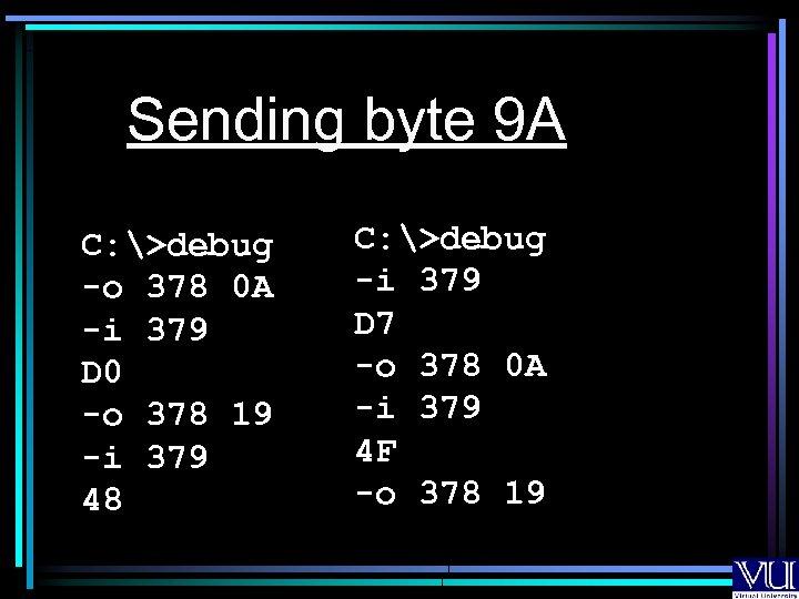 Sending byte 9 A C: >debug -o 378 0 A -i 379 D 0