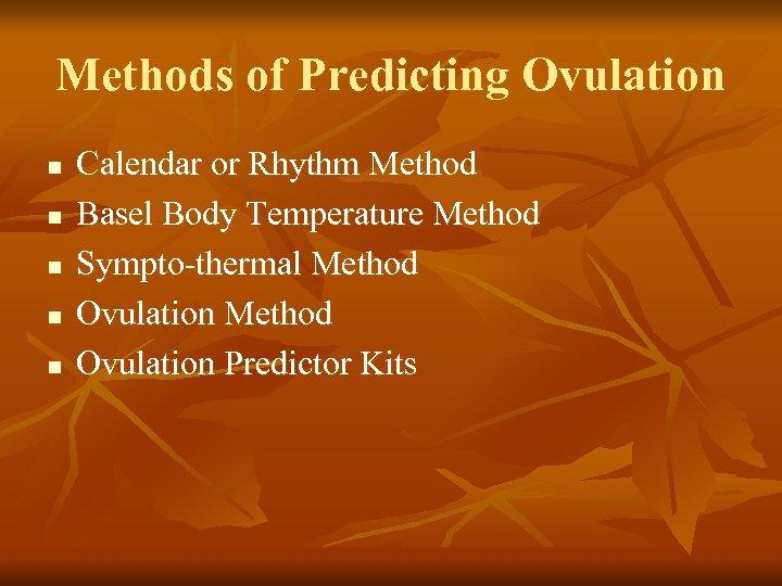 Methods of Predicting Ovulation n n Calendar or Rhythm Method Basel Body Temperature Method