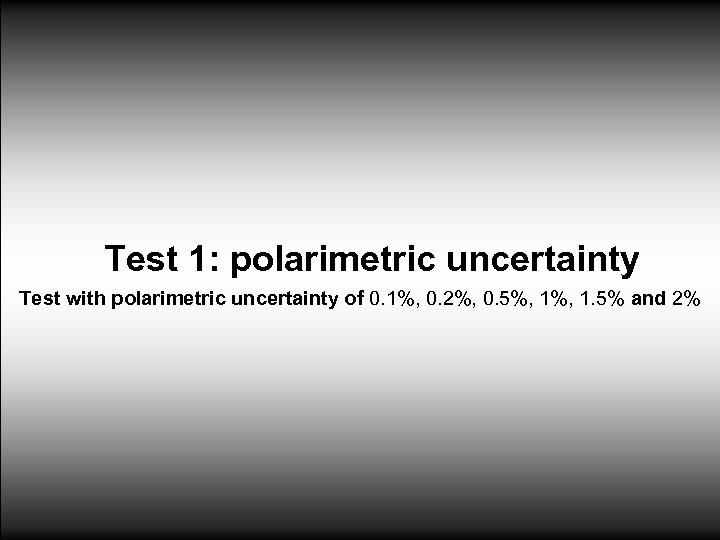 Test 1: polarimetric uncertainty Test with polarimetric uncertainty of 0. 1%, 0. 2%, 0.