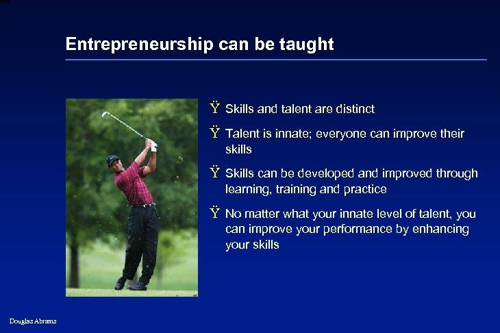 6 XXXX Entrepreneurship can be taught Ÿ Skills and talent are distinct Ÿ Talent