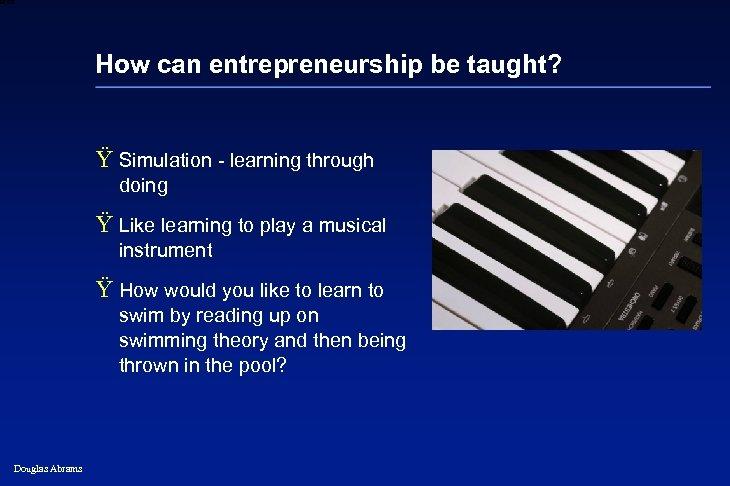 6 XXXX How can entrepreneurship be taught? Ÿ Simulation - learning through doing Ÿ