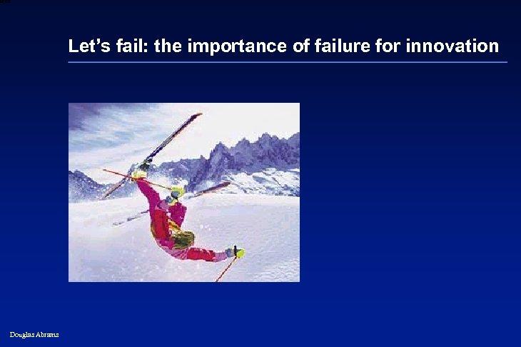 6 XXXX Let's fail: the importance of failure for innovation Douglas Abrams 24
