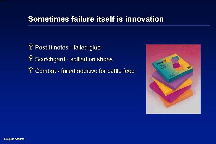 6 XXXX Sometimes failure itself is innovation Ÿ Post-It notes - failed glue Ÿ