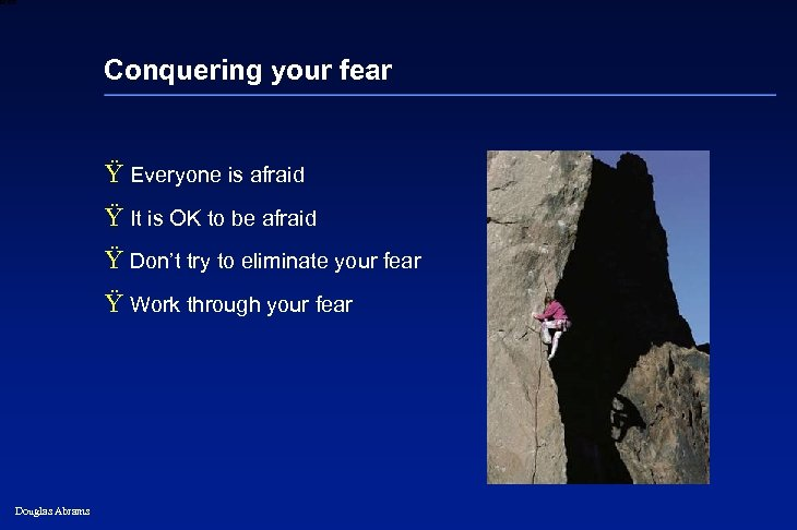 6 XXXX Conquering your fear Ÿ Everyone is afraid Ÿ It is OK to