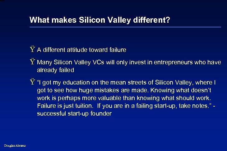 6 XXXX What makes Silicon Valley different? Ÿ A different attitude toward failure Ÿ