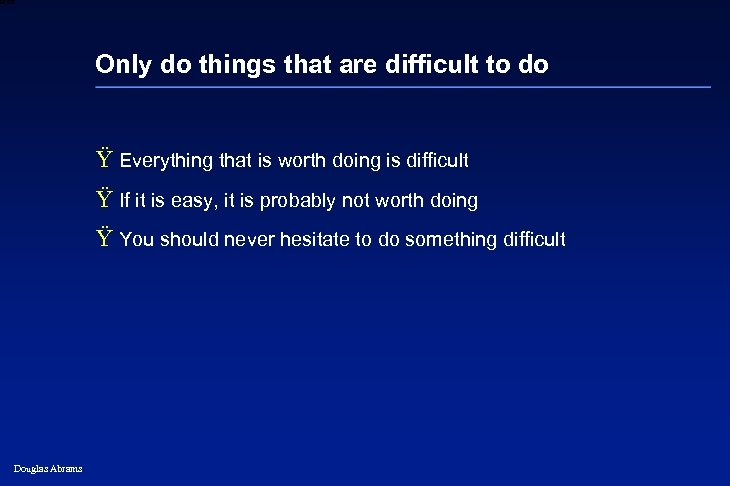 6 XXXX Only do things that are difficult to do Ÿ Everything that is