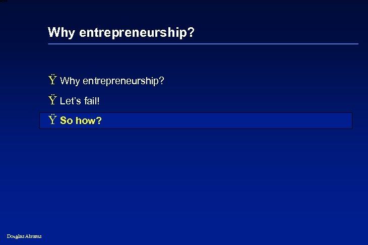 6 XXXX Why entrepreneurship? Ÿ Why entrepreneurship? Ÿ Let's fail! Ÿ So how? Douglas