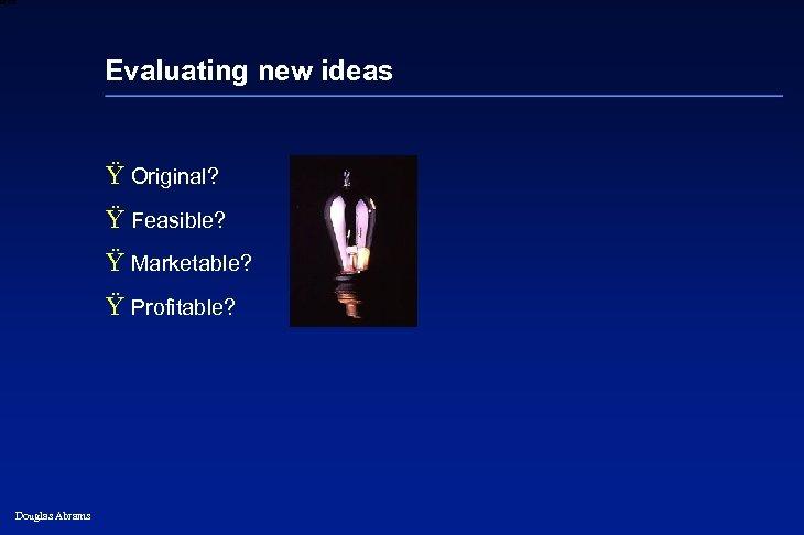 6 XXXX Evaluating new ideas Ÿ Original? Ÿ Feasible? Ÿ Marketable? Ÿ Profitable? Douglas