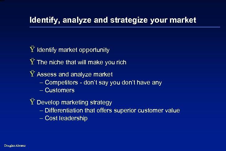 6 XXXX Identify, analyze and strategize your market Ÿ Identify market opportunity Ÿ The