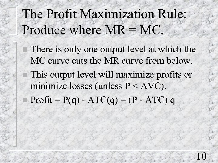 The Profit Maximization Rule: Produce where MR = MC. There is only one output