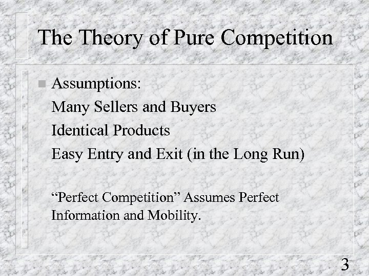 The Theory of Pure Competition n Assumptions: Many Sellers and Buyers Identical Products Easy