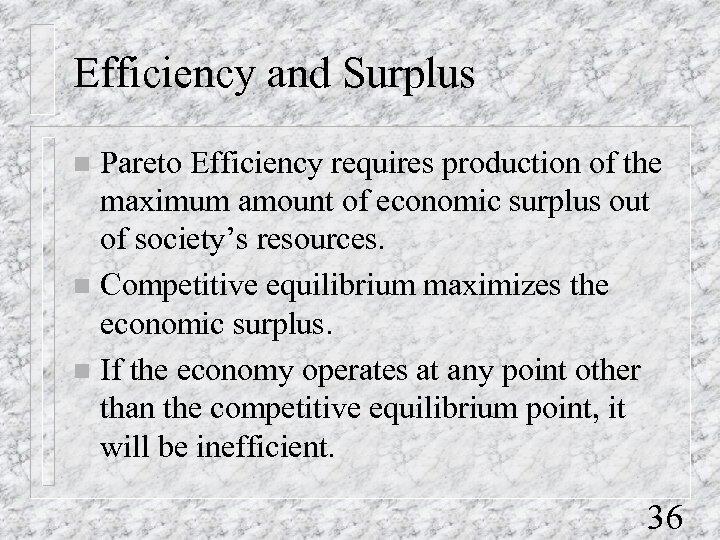Efficiency and Surplus Pareto Efficiency requires production of the maximum amount of economic surplus