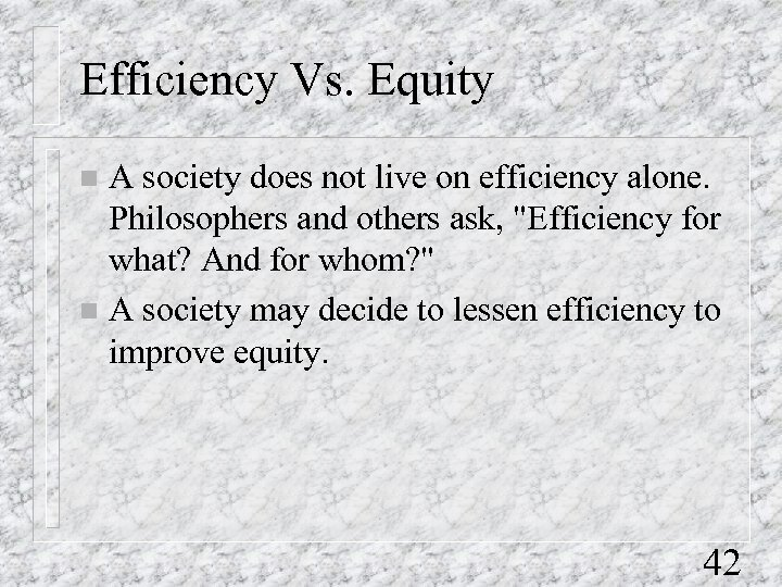 Efficiency Vs. Equity A society does not live on efficiency alone. Philosophers and others