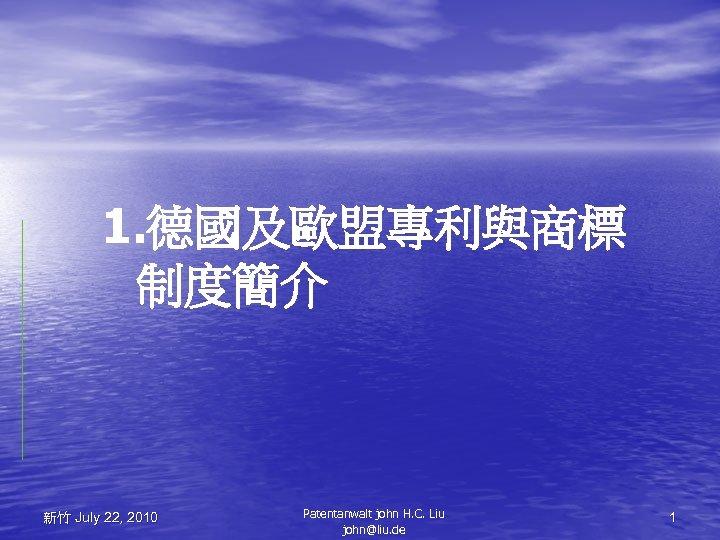 1. 德國及歐盟專利與商標 制度簡介 新竹 July 22, 2010 Patentanwalt john H. C. Liu john@liu. de