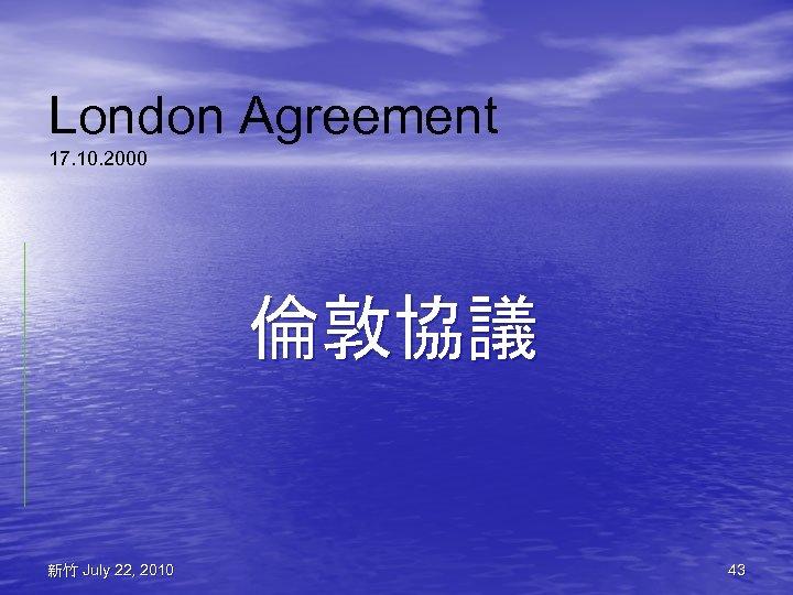 London Agreement 17. 10. 2000 倫敦協議 新竹 July 22, 2010 43