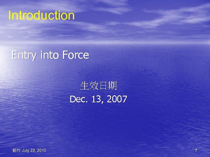 Introduction Entry into Force 生效日期 Dec. 13, 2007 新竹 July 22, 2010 7