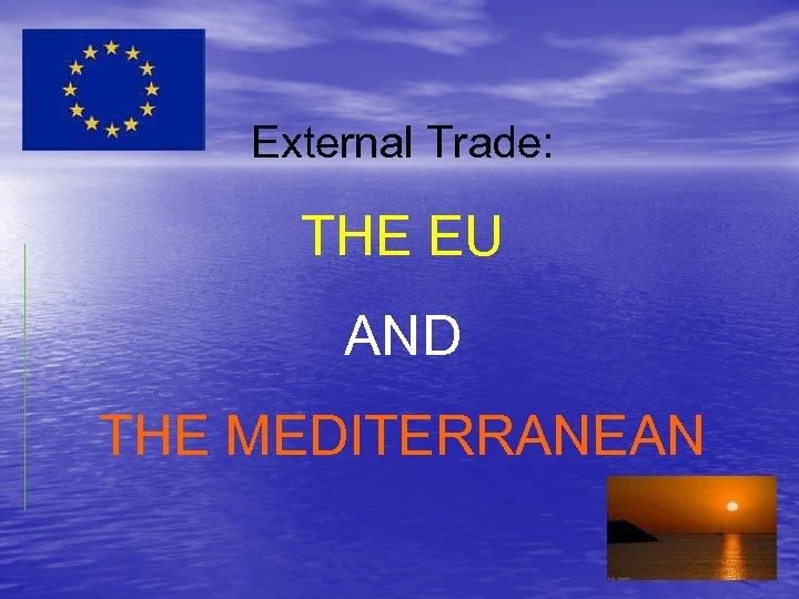External Trade: THE EU AND THE MEDITERRANEAN
