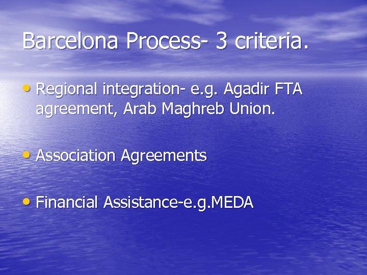 Barcelona Process- 3 criteria. • Regional integration- e. g. Agadir FTA agreement, Arab Maghreb