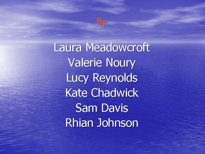 By Laura Meadowcroft Valerie Noury Lucy Reynolds Kate Chadwick Sam Davis Rhian Johnson