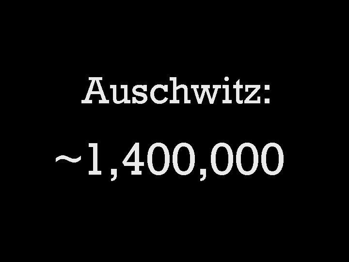 Auschwitz: ~1, 400, 000