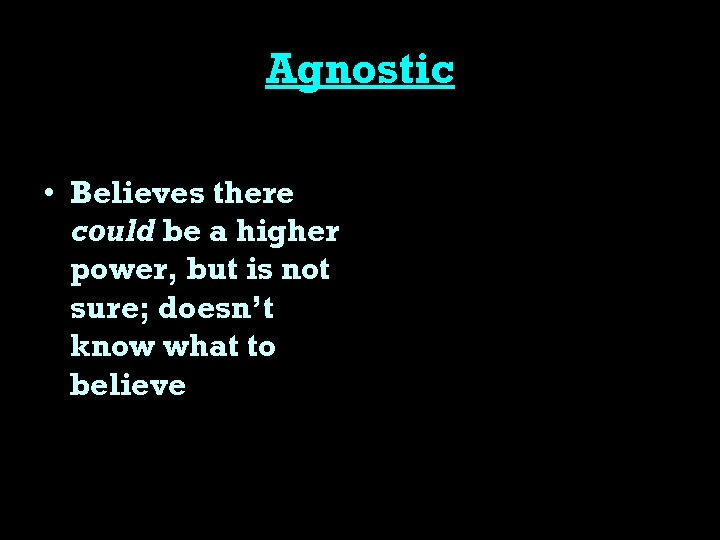Agnostic • Believes there could be a higher power, but is not sure; doesn't