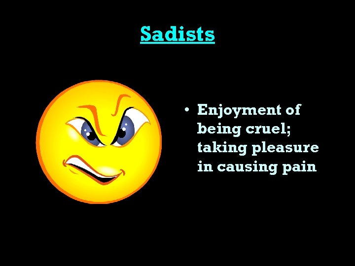 Sadists • Enjoyment of being cruel; taking pleasure in causing pain
