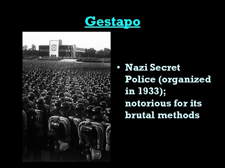 Gestapo • Nazi Secret Police (organized in 1933); notorious for its brutal methods