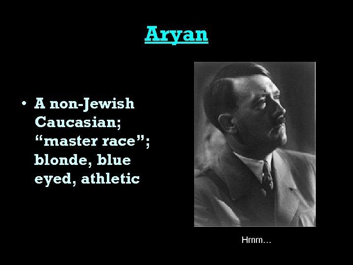 "Aryan • A non-Jewish Caucasian; ""master race""; blonde, blue eyed, athletic Hmm…"