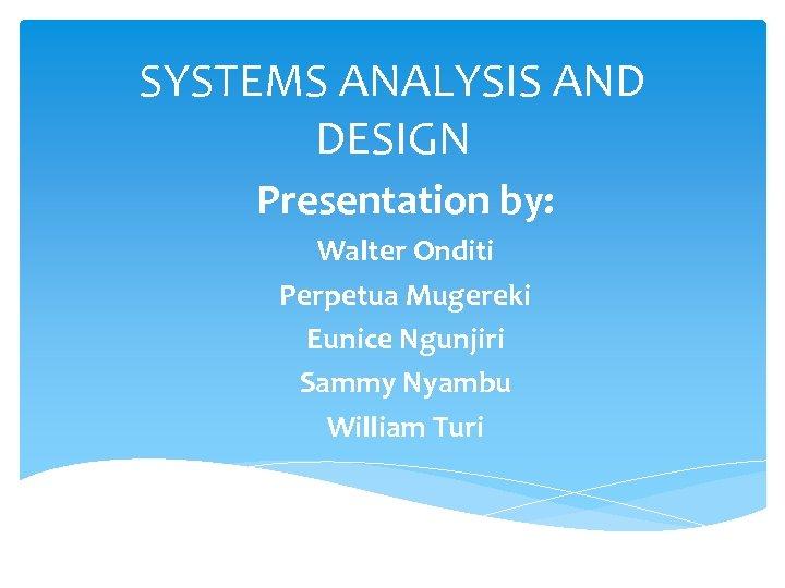 SYSTEMS ANALYSIS AND DESIGN Presentation by: Walter Onditi Perpetua Mugereki Eunice Ngunjiri Sammy Nyambu