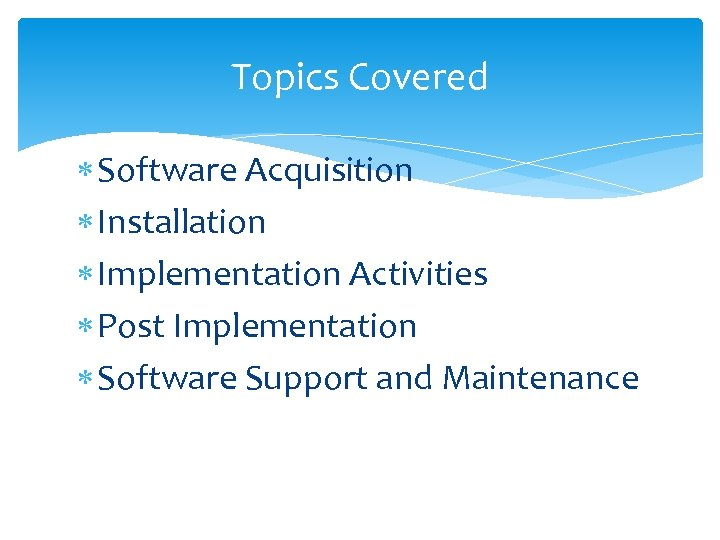 Topics Covered Software Acquisition Installation Implementation Activities Post Implementation Software Support and Maintenance