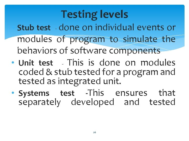 Testing levels Stub test - done on individual events or modules of program to