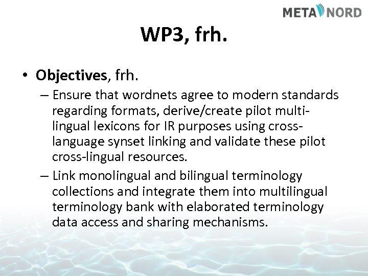 WP 3, frh. • Objectives, frh. – Ensure that wordnets agree to modern standards