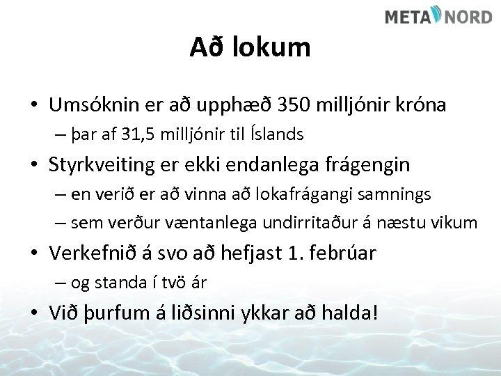 Að lokum • Umsóknin er að upphæð 350 milljónir króna – þar af 31,