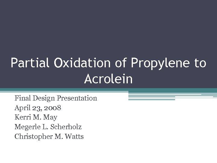 Partial Oxidation of Propylene to Acrolein Final Design Presentation April 23, 2008 Kerri M.