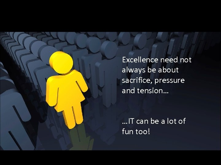 Excellence need not always be about sacrifice, pressure and tension… …IT can be a