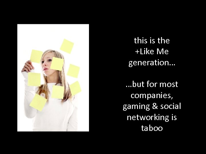 this is the +Like Me generation… …but for most companies, gaming & social networking