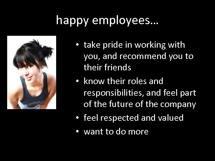 happy employees… • take pride in working with you, and recommend you to their