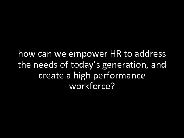 how can we empower HR to address the needs of today's generation, and create