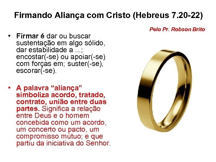 Firmando Aliança com Cristo (Hebreus 7. 20 -22) • Firmar é dar ou buscar
