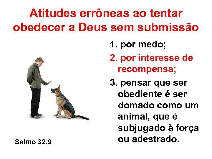 Atitudes errôneas ao tentar obedecer a Deus sem submissão Salmo 32. 9 1. por