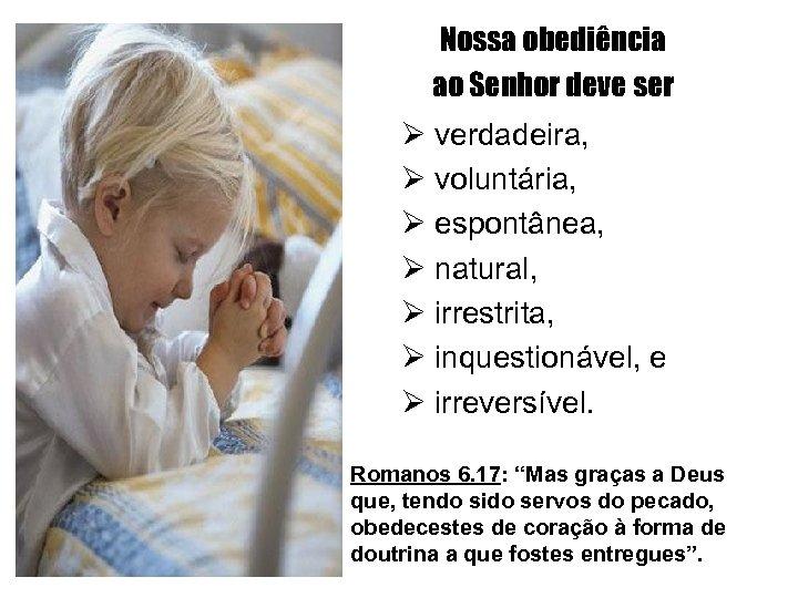 Nossa obediência ao Senhor deve ser Ø verdadeira, Ø voluntária, Ø espontânea, Ø natural,