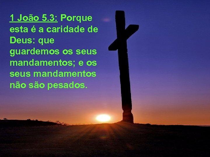 1 João 5. 3: Porque esta é a caridade de Deus: que guardemos os