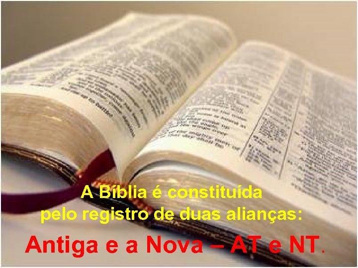 A Bíblia é constituída pelo registro de duas alianças: Antiga e a Nova –